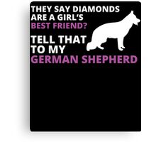 they say diamonds are a girl's BEST FRIEND? TELL THAT TO MY GERMAN SHEPHERD Canvas Print