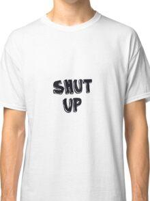 Shut up! Classic T-Shirt