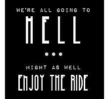 'We're all going to hell, might as well enjoy the ride' Supernatural quote Photographic Print