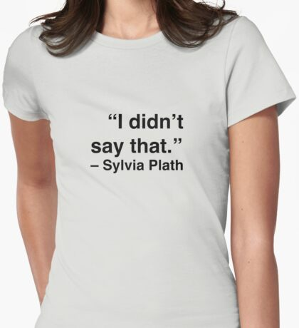"""I didn't say that."" - Sylvia Plath Womens Fitted T-Shirt"
