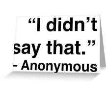 """I didn't say that."" - Anonymous Greeting Card"