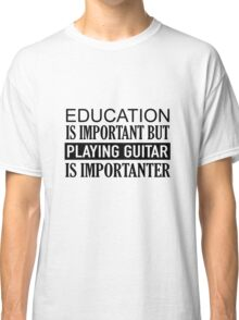 When playing Guitar is Important Classic T-Shirt