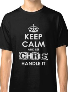 Keep Calm And Let Chris Handle It Classic T-Shirt