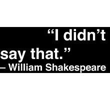 """""""I didn't say that."""" - William Shakespeare (White Text) Photographic Print"""
