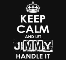 Keep Calm And Let Jimmy Handle It by rardesign