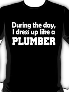 DURING THE DAY, I DRESS UP LIKE A PLUMBER T-Shirt