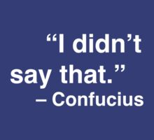 """I didn't say that."" - Confucius (White Text) by Nicole Petegorsky"
