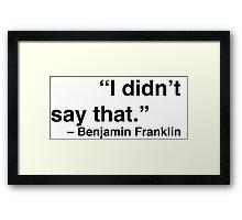 """I didn't say that."" - Benjamin Franklin Framed Print"