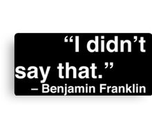 """I didn't say that."" - Benjamin Franklin (White Text) Canvas Print"