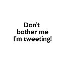 Don't bother me I'm tweeting! by netza