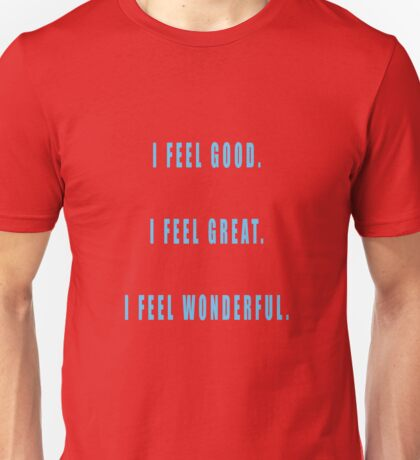 I feel good. I feel great. I feel wonderful. Unisex T-Shirt