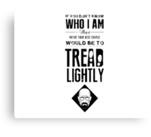 If you don't know who I am, then maybe your best course would be to tread lightly Shirt, Cases, Posters, Stickers, Skins Canvas Print