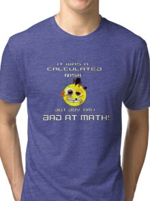 It was a calculated risk, but boy, am I bad at math! Tri-blend T-Shirt
