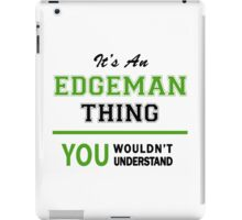 It's an EDGEMAN thing, you wouldn't understand !! iPad Case/Skin