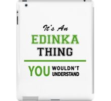It's an EDINKA thing, you wouldn't understand !! iPad Case/Skin