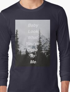 Baby Look What You've Done To Me  Long Sleeve T-Shirt