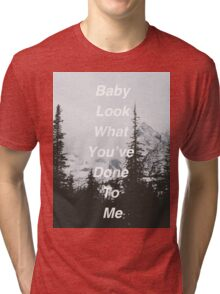 Baby Look What You've Done To Me  Tri-blend T-Shirt