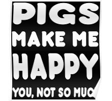 Pigs Makes Me Happy You, Not So Much - Tshirts & Hoodies! Poster