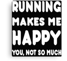 Running Makes Me Happy You, Not So Much - Tshirts & Hoodies! Canvas Print