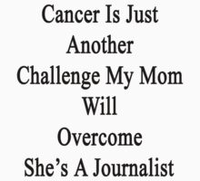 Cancer Is Just Another Challenge My Mom Will Overcome She's A Journalist  by supernova23