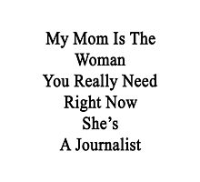 My Mom Is The Woman You Really Need Right Now She's A Journalist  Photographic Print