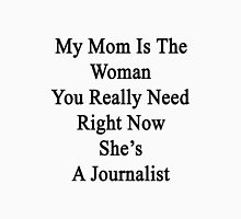 My Mom Is The Woman You Really Need Right Now She's A Journalist  Unisex T-Shirt