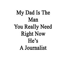 My Dad Is The Man You Really Need Right Now He's A Journalist  Photographic Print