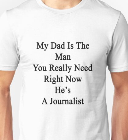 My Dad Is The Man You Really Need Right Now He's A Journalist  Unisex T-Shirt