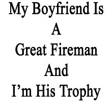 My Boyfriend Is A Great Fireman And I'm His Trophy  by supernova23