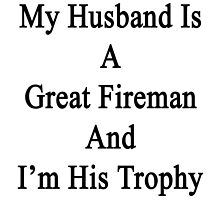My Husband Is A Great Fireman And I'm His Trophy  by supernova23