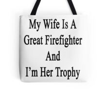 My Wife Is A Great Firefighter And I'm Her Trophy  Tote Bag