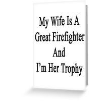 My Wife Is A Great Firefighter And I'm Her Trophy  Greeting Card