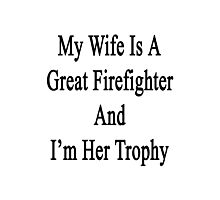 My Wife Is A Great Firefighter And I'm Her Trophy  Photographic Print