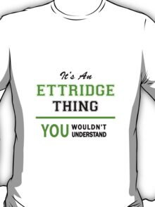 It's an ETTRIDGE thing, you wouldn't understand !! T-Shirt