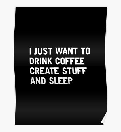 I just want to drink coffee create stuff and sleep Poster