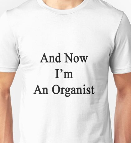 And Now I'm An Organist  Unisex T-Shirt