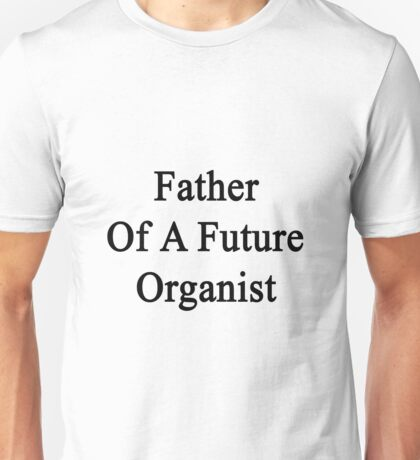 Father Of A Future Organist  Unisex T-Shirt