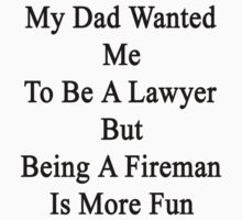 My Dad Wanted Me To Be A Lawyer But Being A Fireman Is More Fun  by supernova23