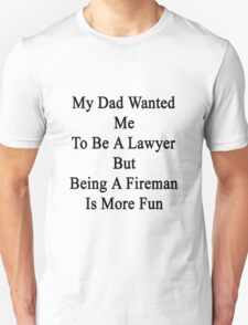 My Dad Wanted Me To Be A Lawyer But Being A Fireman Is More Fun  Unisex T-Shirt