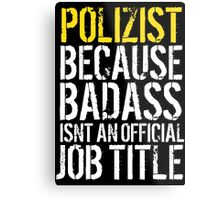 Cool 'Polizist because Badass Isn't an Official Job Title' Tshirt, Accessories and Gifts Metal Print