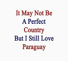 It May Not Be A Perfect Country But I Still Love Paraguay  Unisex T-Shirt