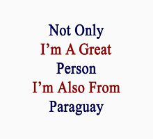 Not Only I'm A Great Person I'm Also From Paraguay  Unisex T-Shirt