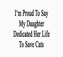 I'm Proud To Say My Daughter Dedicated Her Life To Save Cats  Unisex T-Shirt