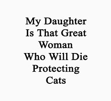 My Daughter Is That Great Woman Who Will Die Protecting Cats  Unisex T-Shirt