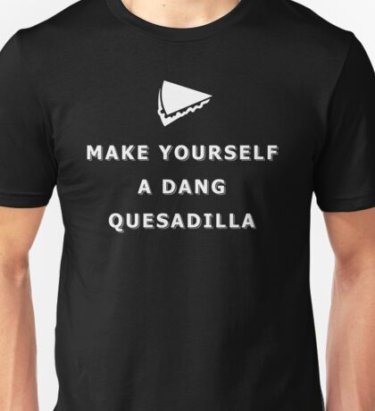 Make yourself a dang quesadilla Unisex T-Shirt