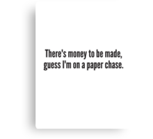 There's money to be made, guess I'm on a paper chase. Canvas Print