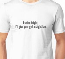 I shine bright,  I'll give your girl a slight tan. Unisex T-Shirt