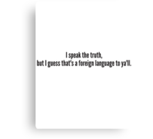 I speak the truth, but I guess that's a foreign language to ya'll. Canvas Print