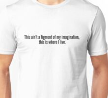 This ain't a figment of my imagination,  this is where I live. Unisex T-Shirt