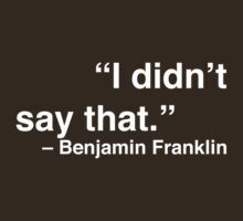 """""""I didn't say that."""" - Benjamin Franklin (White Text) T-Shirt"""